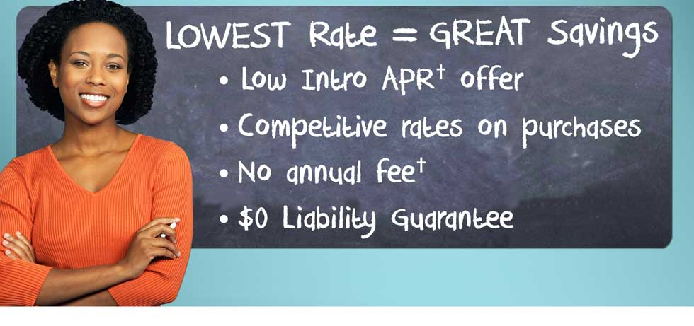 Lowest Rate = Great savings - Low Intro APR† offer - Competitive rates on purchases - No annual fee† - $0 Liability Guarantee